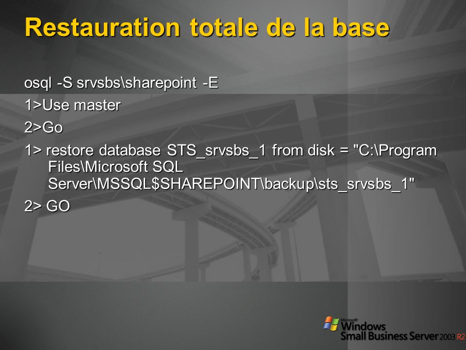 Restauration totale de la base osql -S srvsbs\sharepoint -E 1>Use master 2>Go 1> restore database STS_srvsbs_1 from disk = C:\Program Files\Microsoft SQL Server\MSSQL$SHAREPOINT\backup\sts_srvsbs_1 2> GO