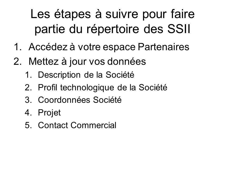 Les étapes à suivre pour faire partie du répertoire des SSII 1.Accédez à votre espace Partenaires 2.Mettez à jour vos données 1.Description de la Société 2.Profil technologique de la Société 3.Coordonnées Société 4.Projet 5.Contact Commercial