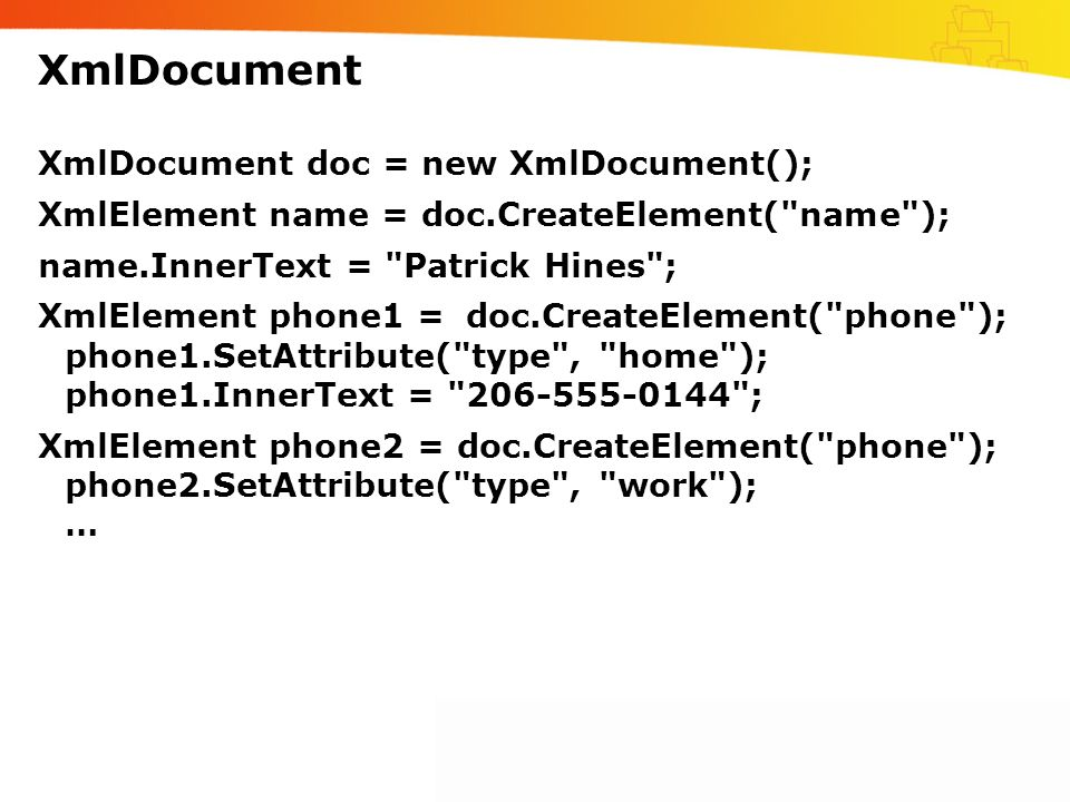 XmlDocument XmlDocument doc = new XmlDocument(); XmlElement name = doc.CreateElement( name ); name.InnerText = Patrick Hines ; XmlElement phone1 =doc.CreateElement( phone ); phone1.SetAttribute( type , home ); phone1.InnerText = 206-555-0144 ; XmlElement phone2 = doc.CreateElement( phone ); phone2.SetAttribute( type , work ); …