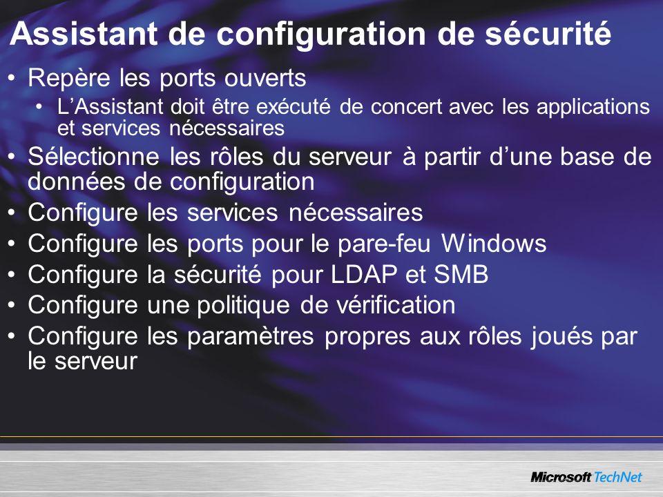 Assistant de configuration de sécurité Repère les ports ouverts LAssistant doit être exécuté de concert avec les applications et services nécessaires Sélectionne les rôles du serveur à partir dune base de données de configuration Configure les services nécessaires Configure les ports pour le pare-feu Windows Configure la sécurité pour LDAP et SMB Configure une politique de vérification Configure les paramètres propres aux rôles joués par le serveur