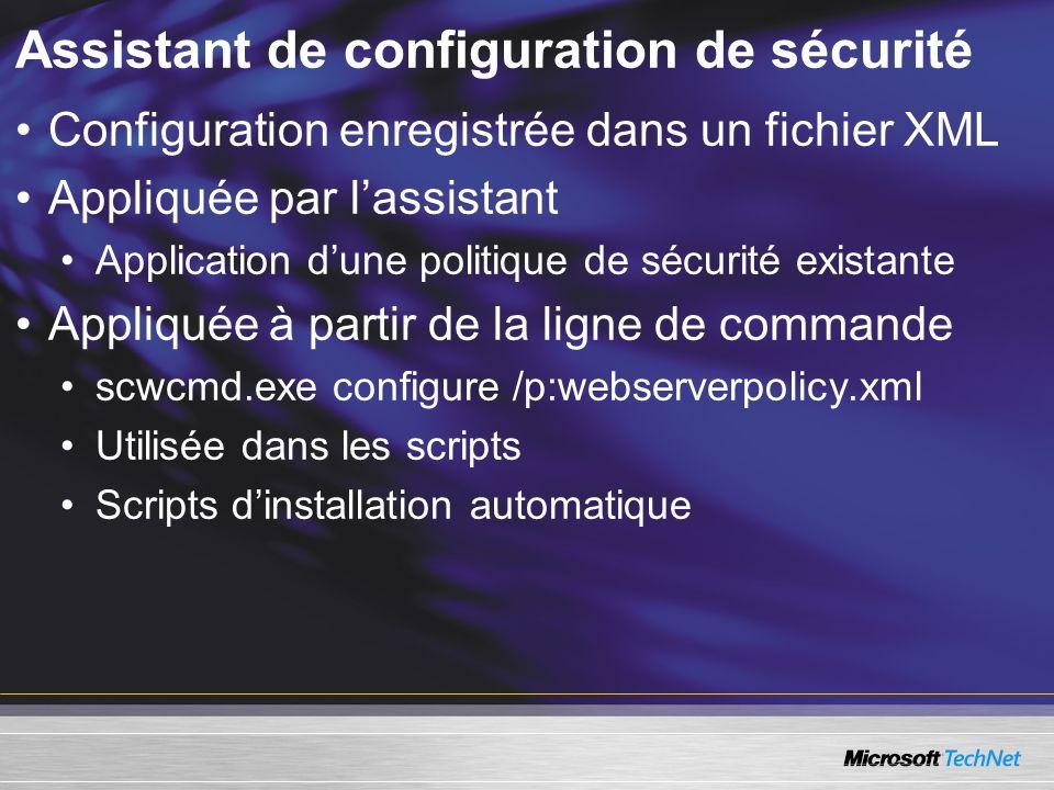 Assistant de configuration de sécurité Configuration enregistrée dans un fichier XML Appliquée par lassistant Application dune politique de sécurité existante Appliquée à partir de la ligne de commande scwcmd.exe configure /p:webserverpolicy.xml Utilisée dans les scripts Scripts dinstallation automatique