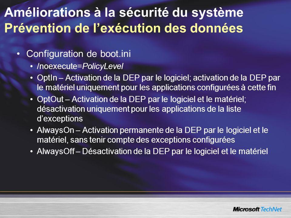 Améliorations à la sécurité du système Prévention de lexécution des données Configuration de boot.ini /noexecute=PolicyLevel OptIn – Activation de la DEP par le logiciel; activation de la DEP par le matériel uniquement pour les applications configurées à cette fin OptOut – Activation de la DEP par le logiciel et le matériel; désactivation uniquement pour les applications de la liste dexceptions AlwaysOn – Activation permanente de la DEP par le logiciel et le matériel, sans tenir compte des exceptions configurées AlwaysOff – Désactivation de la DEP par le logiciel et le matériel