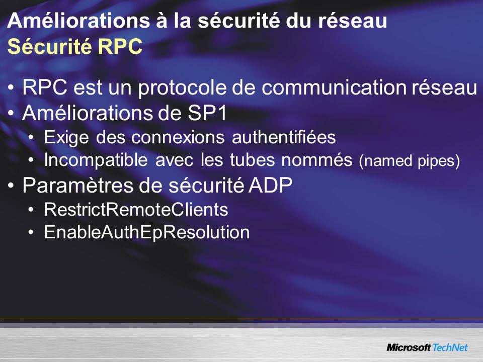 Améliorations à la sécurité du réseau Sécurité RPC RPC est un protocole de communication réseau Améliorations de SP1 Exige des connexions authentifiées Incompatible avec les tubes nommés (named pipes) Paramètres de sécurité ADP RestrictRemoteClients EnableAuthEpResolution