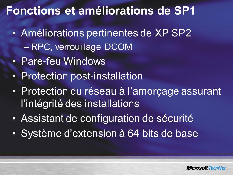 Fonctions et améliorations de SP1 Améliorations pertinentes de XP SP2 –RPC, verrouillage DCOM Pare-feu Windows Protection post-installation Protection du réseau à lamorçage assurant lintégrité des installations Assistant de configuration de sécurité Système dextension à 64 bits de base