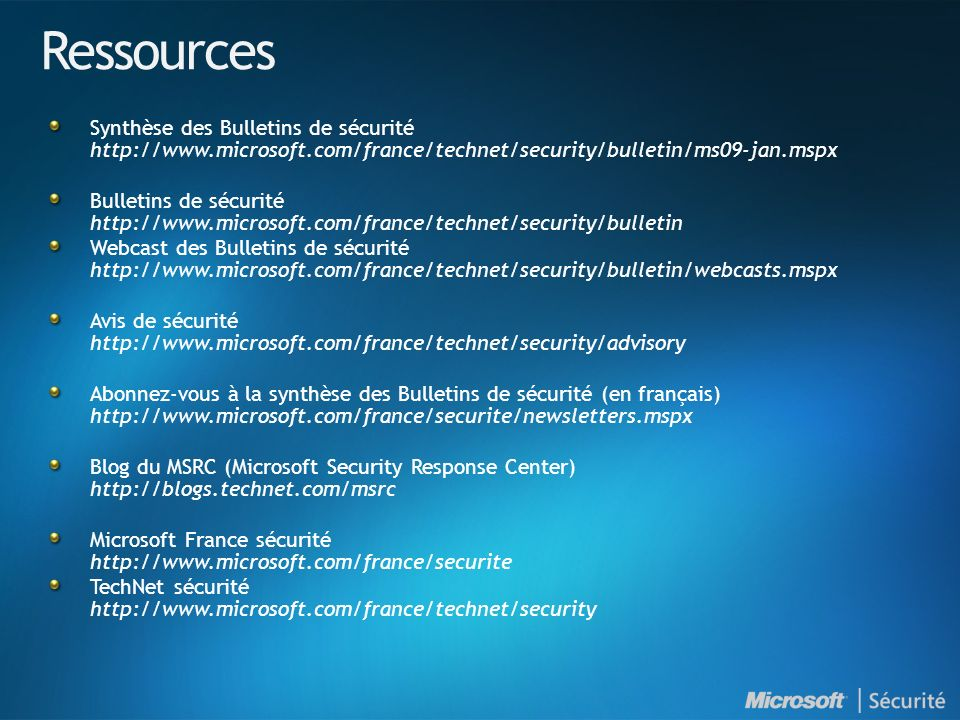 Ressources Synthèse des Bulletins de sécurité http://www.microsoft.com/france/technet/security/bulletin/ms09-jan.mspx Bulletins de sécurité http://www.microsoft.com/france/technet/security/bulletin Webcast des Bulletins de sécurité http://www.microsoft.com/france/technet/security/bulletin/webcasts.mspx Avis de sécurité http://www.microsoft.com/france/technet/security/advisory Abonnez-vous à la synthèse des Bulletins de sécurité (en français) http://www.microsoft.com/france/securite/newsletters.mspx Blog du MSRC (Microsoft Security Response Center) http://blogs.technet.com/msrc Microsoft France sécurité http://www.microsoft.com/france/securite TechNet sécurité http://www.microsoft.com/france/technet/security
