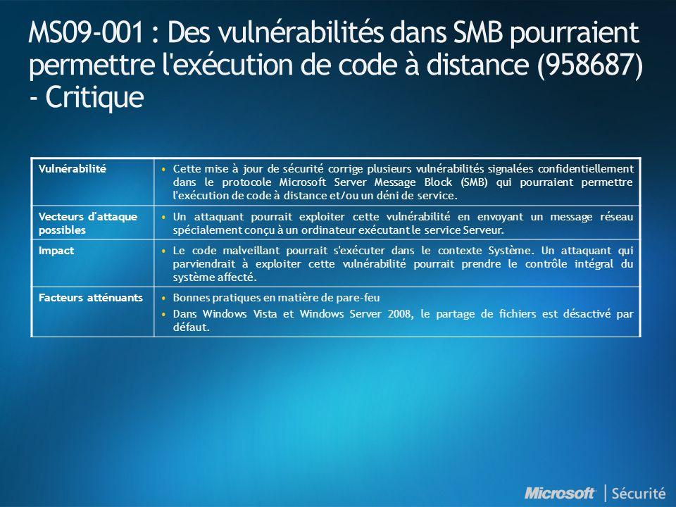 MS09-001 : Des vulnérabilités dans SMB pourraient permettre l exécution de code à distance (958687) - Critique VulnérabilitéCette mise à jour de sécurité corrige plusieurs vulnérabilités signalées confidentiellement dans le protocole Microsoft Server Message Block (SMB) qui pourraient permettre l exécution de code à distance et/ou un déni de service.