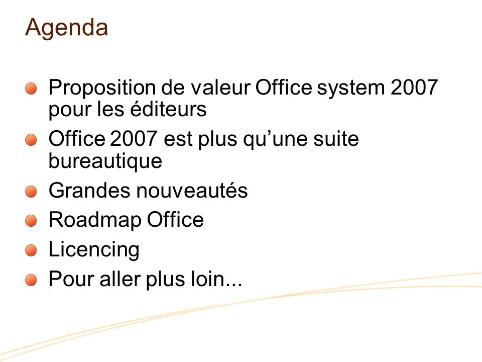 Agenda Proposition de valeur Office system 2007 pour les éditeurs Office 2007 est plus quune suite bureautique Grandes nouveautés Roadmap Office Licencing Pour aller plus loin...
