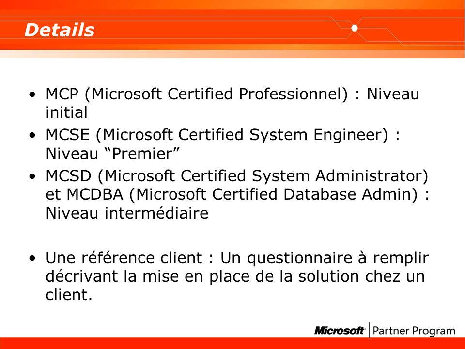 Details MCP (Microsoft Certified Professionnel) : Niveau initial MCSE (Microsoft Certified System Engineer) : Niveau Premier MCSD (Microsoft Certified System Administrator) et MCDBA (Microsoft Certified Database Admin) : Niveau intermédiaire Une référence client : Un questionnaire à remplir décrivant la mise en place de la solution chez un client.