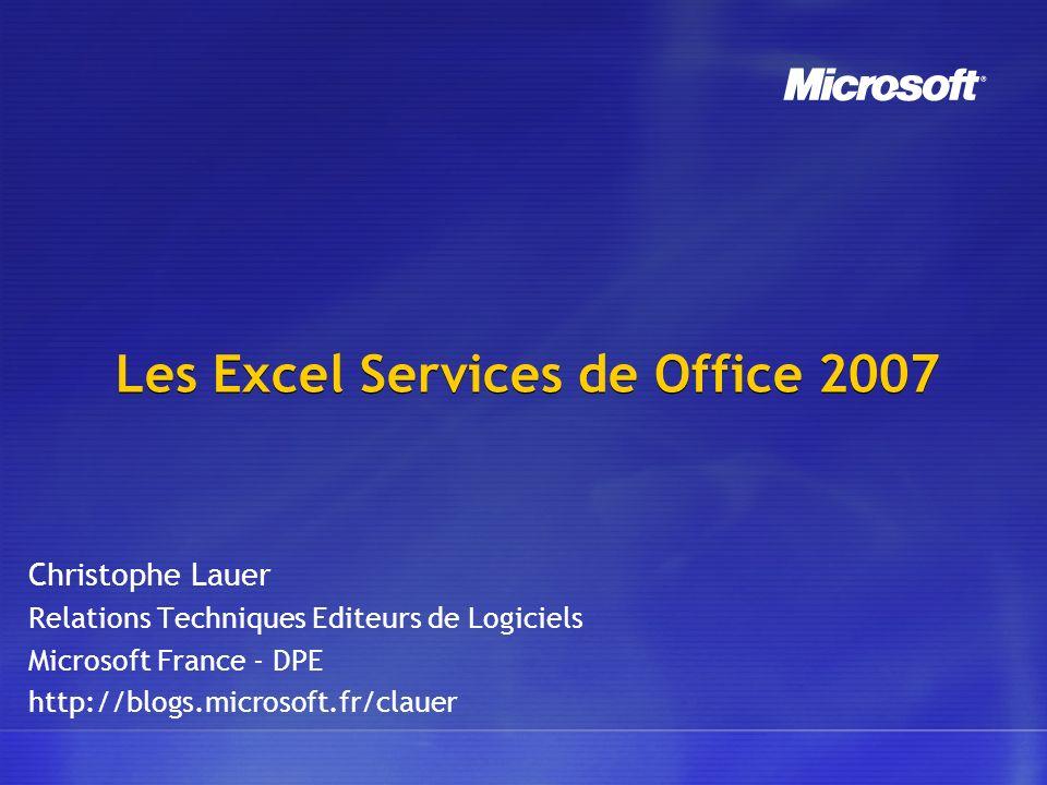 Les Excel Services de Office 2007 Christophe Lauer Relations Techniques Editeurs de Logiciels Microsoft France - DPE http://blogs.microsoft.fr/clauer