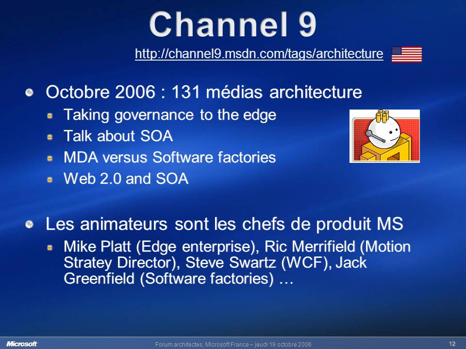 Forum architectes, Microsoft France – jeudi 19 octobre 2006 12 http://channel9.msdn.com/tags/architecture Octobre 2006 : 131 médias architecture Taking governance to the edge Talk about SOA MDA versus Software factories Web 2.0 and SOA Les animateurs sont les chefs de produit MS Mike Platt (Edge enterprise), Ric Merrifield (Motion Stratey Director), Steve Swartz (WCF), Jack Greenfield (Software factories) … Octobre 2006 : 131 médias architecture Taking governance to the edge Talk about SOA MDA versus Software factories Web 2.0 and SOA Les animateurs sont les chefs de produit MS Mike Platt (Edge enterprise), Ric Merrifield (Motion Stratey Director), Steve Swartz (WCF), Jack Greenfield (Software factories) …
