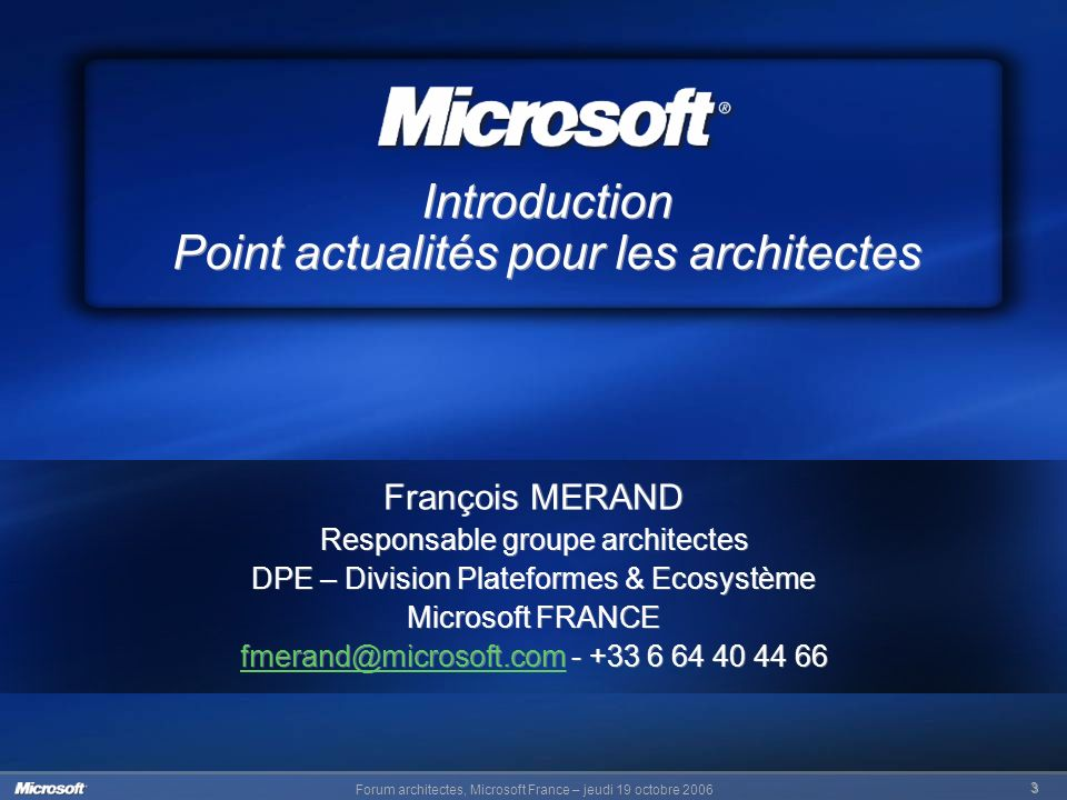 Forum architectes, Microsoft France – jeudi 19 octobre 2006 3 Introduction Point actualités pour les architectes François MERAND Responsable groupe architectes DPE – Division Plateformes & Ecosystème Microsoft FRANCE fmerand@microsoft.comfmerand@microsoft.com - +33 6 64 40 44 66