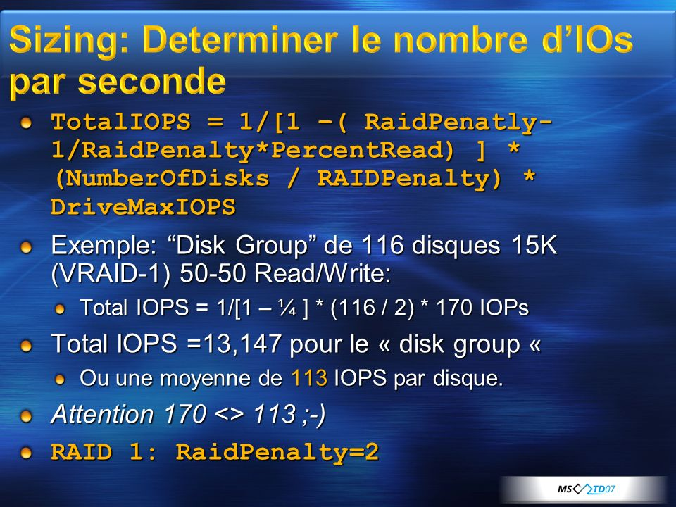 TotalIOPS = 1/[1 –( RaidPenatly- 1/RaidPenalty*PercentRead) ] * (NumberOfDisks / RAIDPenalty) * DriveMaxIOPS Exemple: Disk Group de 116 disques 15K (V