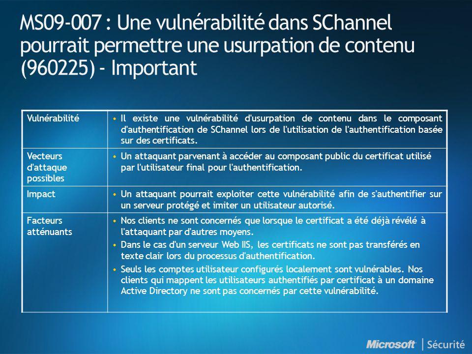 MS09-008 : Introduction et indices de gravité NuméroTitre Indice de gravité maximal Produits affectés MS09-008 Des vulnérabilités dans les serveurs DNS et WINS pourraient permettre une usurpation de contenu (962238) Important Serveur DNS sur toutes les versions de Windows Server en cours de support* Serveur WINS sur toutes les éditions de Windows Server (excepté Windows Server 2008) en cours de support *Installation Server Core de Windows Server 2008 concernée