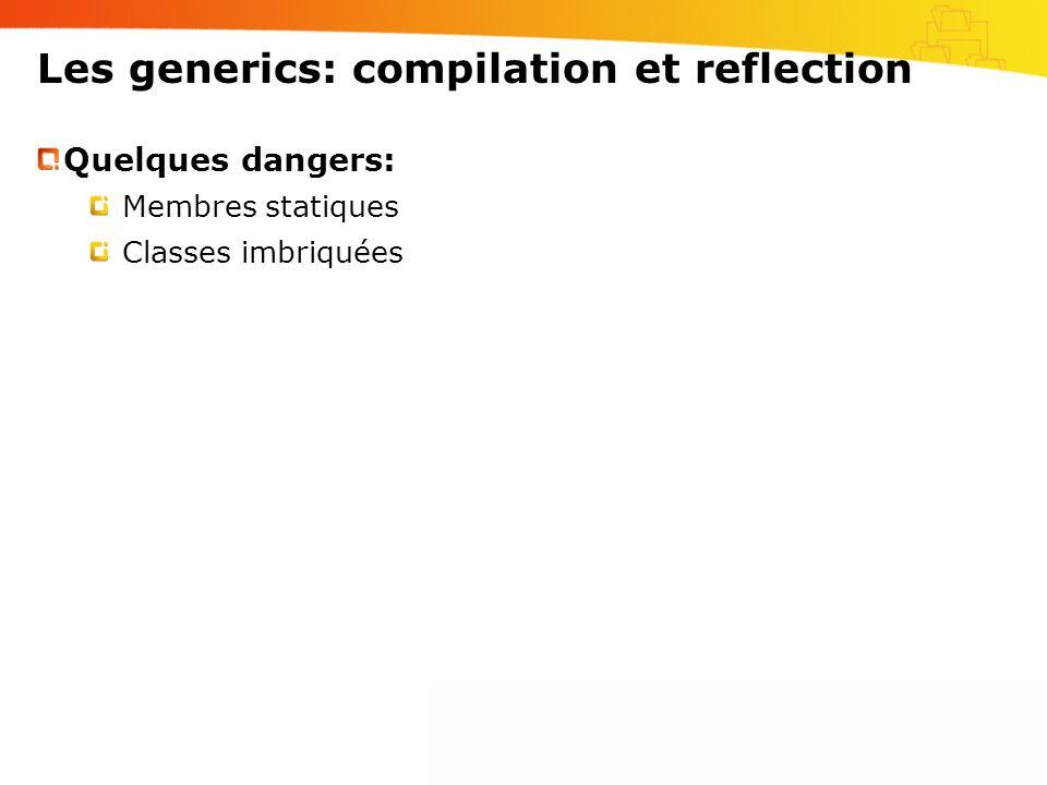 Les generics: compilation et reflection Quelques dangers: Membres statiques Classes imbriquées