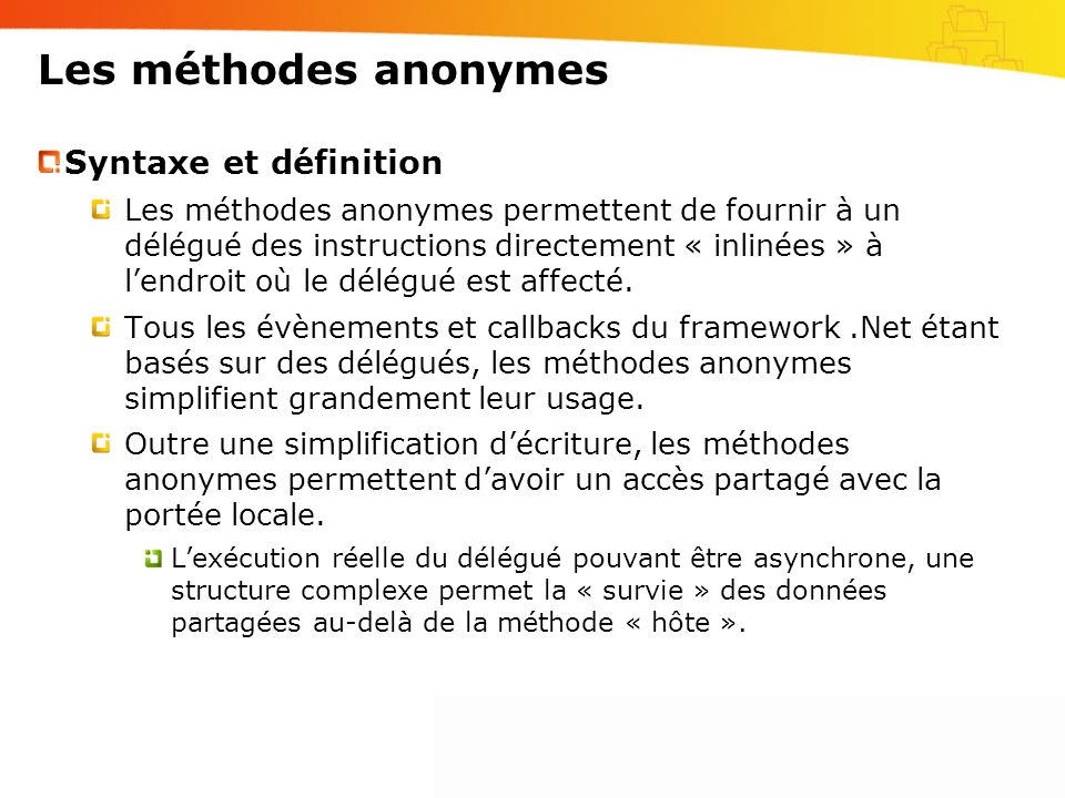 Les méthodes anonymes Syntaxe et définition Les méthodes anonymes permettent de fournir à un délégué des instructions directement « inlinées » à lendr