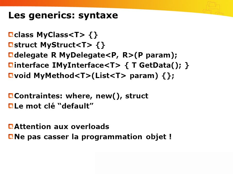 Les generics: syntaxe class MyClass {} struct MyStruct {} delegate R MyDelegate (P param); interface IMyInterface { T GetData(); } void MyMethod (List param) {}; Contraintes: where, new(), struct Le mot clé default Attention aux overloads Ne pas casser la programmation objet !