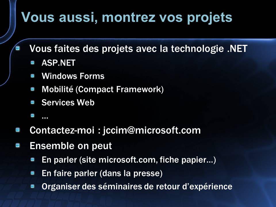Vous aussi, montrez vos projets Vous faites des projets avec la technologie.NET ASP.NET Windows Forms Mobilité (Compact Framework) Services Web … Contactez-moi : jccim@microsoft.com Ensemble on peut En parler (site microsoft.com, fiche papier…) En faire parler (dans la presse) Organiser des séminaires de retour dexpérience
