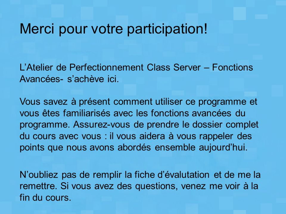 Merci pour votre participation! LAtelier de Perfectionnement Class Server – Fonctions Avancées- sachève ici. Vous savez à présent comment utiliser ce