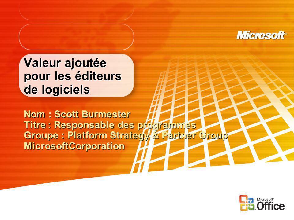 Valeur ajoutée pour les éditeurs de logiciels Nom : Scott Burmester Titre : Responsable des programmes Groupe : Platform Strategy & Partner Group MicrosoftCorporation