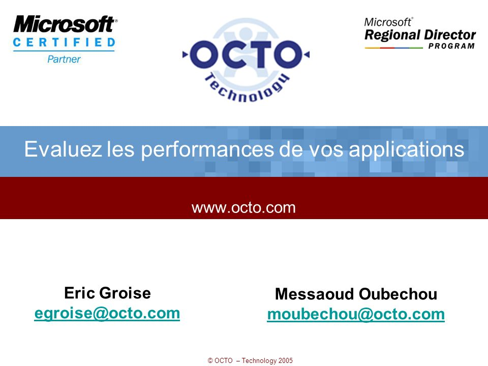 © OCTO – Technology 2005 www.octo.com Evaluez les performances de vos applications Eric Groise egroise@octo.com Messaoud Oubechou moubechou@octo.com