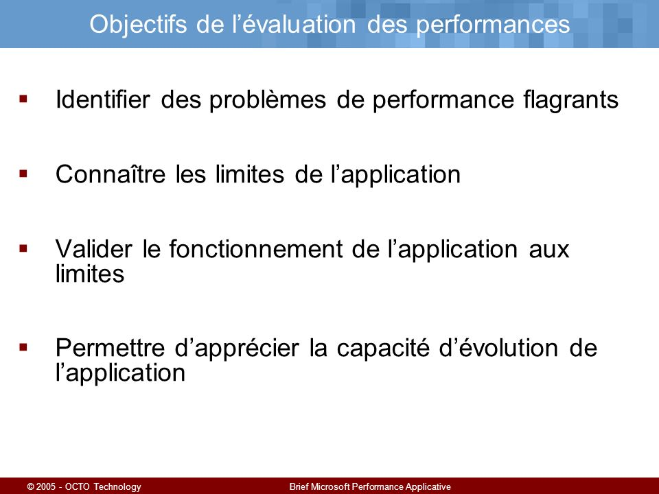 © 2005 - OCTO TechnologyBrief Microsoft Performance Applicative Objectifs de lévaluation des performances Identifier des problèmes de performance flag