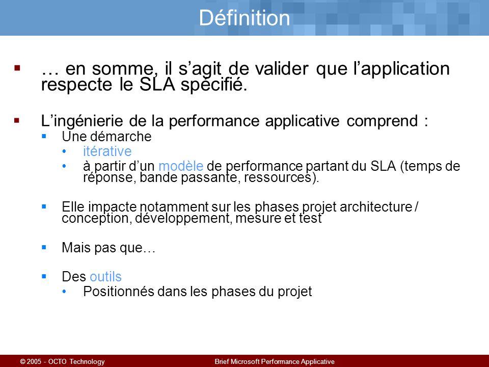 © 2005 - OCTO TechnologyBrief Microsoft Performance Applicative Définition … en somme, il sagit de valider que lapplication respecte le SLA spécifié.