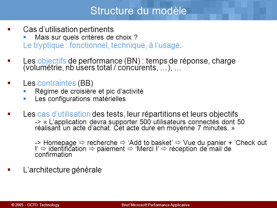 © 2005 - OCTO TechnologyBrief Microsoft Performance Applicative Structure du modèle Cas dutilisation pertinents Mais sur quels critères de choix ? Le