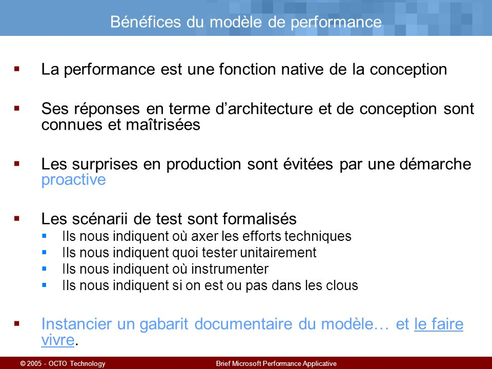 © 2005 - OCTO TechnologyBrief Microsoft Performance Applicative Bénéfices du modèle de performance La performance est une fonction native de la concep