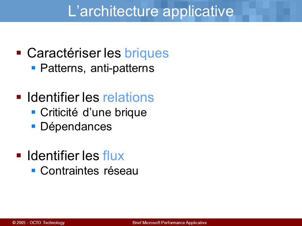 © 2005 - OCTO TechnologyBrief Microsoft Performance Applicative Larchitecture applicative Caractériser les briques Patterns, anti-patterns Identifier