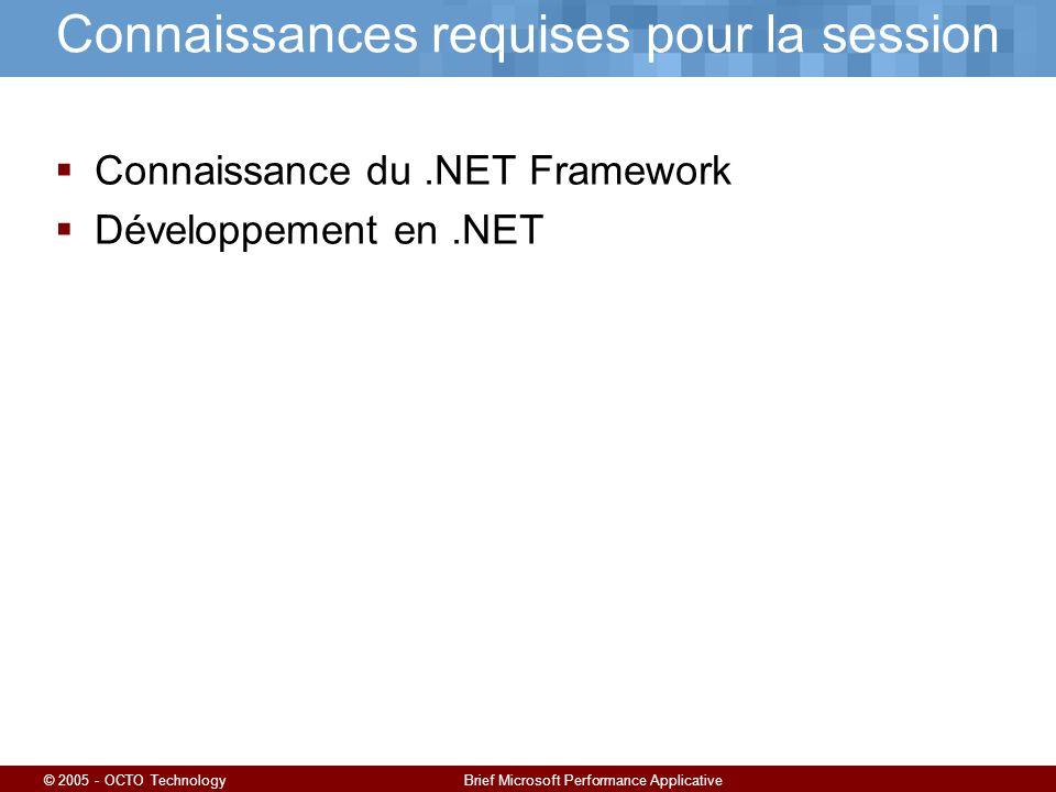 © 2005 - OCTO TechnologyBrief Microsoft Performance Applicative Connaissances requises pour la session Connaissance du.NET Framework Développement en.NET