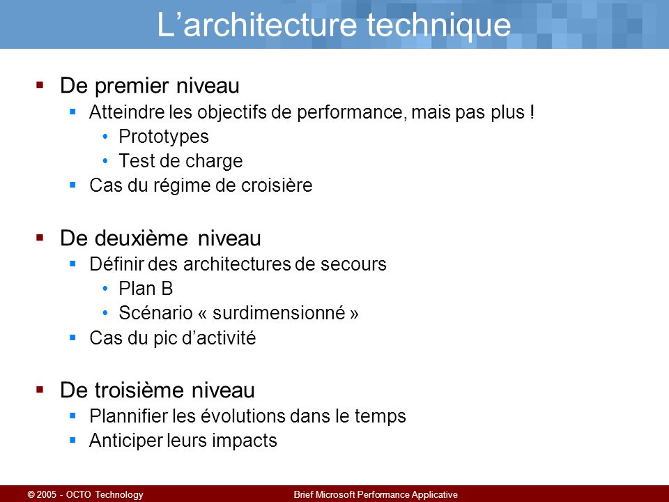 © 2005 - OCTO TechnologyBrief Microsoft Performance Applicative Larchitecture technique De premier niveau Atteindre les objectifs de performance, mais