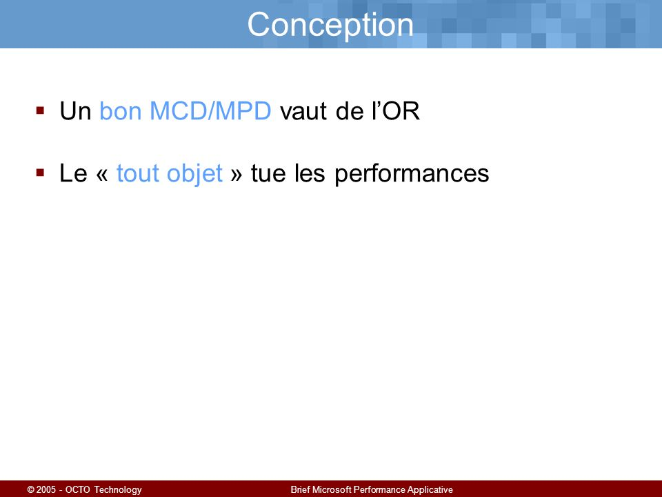 © 2005 - OCTO TechnologyBrief Microsoft Performance Applicative Conception Un bon MCD/MPD vaut de lOR Le « tout objet » tue les performances