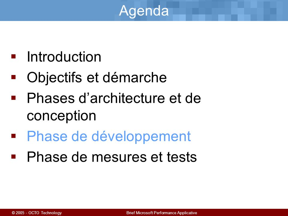 © 2005 - OCTO TechnologyBrief Microsoft Performance Applicative Agenda Introduction Objectifs et démarche Phases darchitecture et de conception Phase