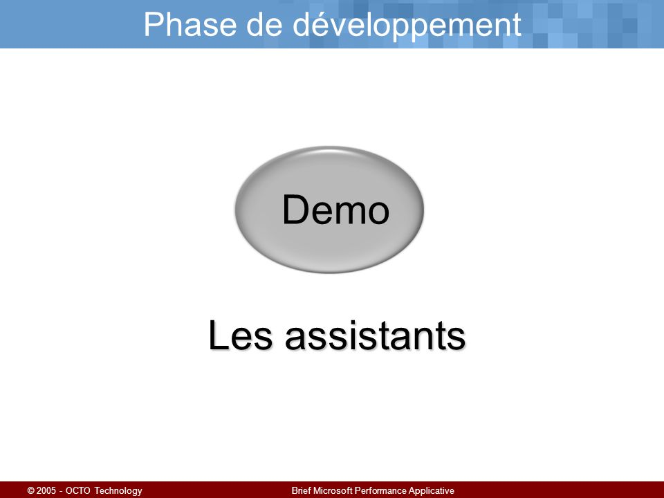 © 2005 - OCTO TechnologyBrief Microsoft Performance Applicative Phase de développement Demo Les assistants