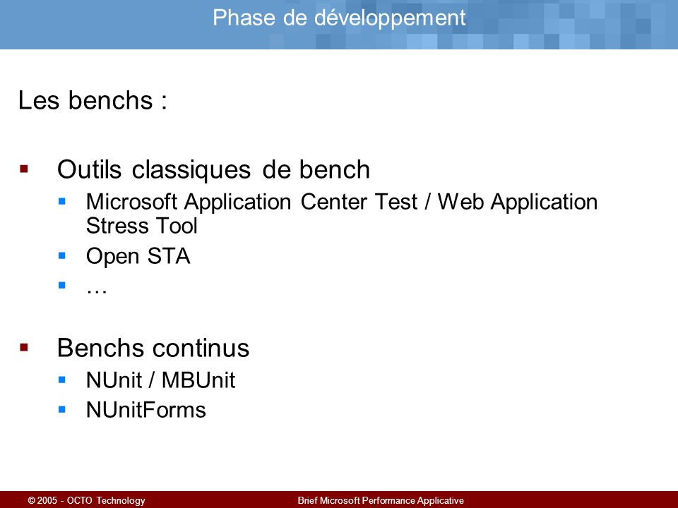 © 2005 - OCTO TechnologyBrief Microsoft Performance Applicative Phase de développement Les benchs : Outils classiques de bench Microsoft Application Center Test / Web Application Stress Tool Open STA … Benchs continus NUnit / MBUnit NUnitForms