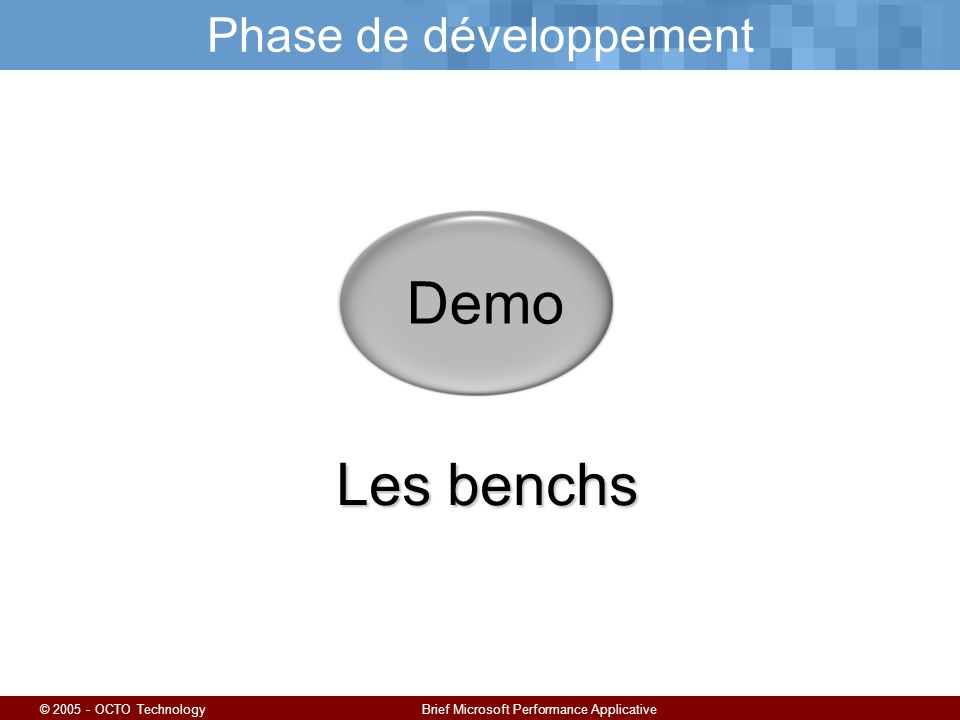 © 2005 - OCTO TechnologyBrief Microsoft Performance Applicative Phase de développement Demo Les benchs