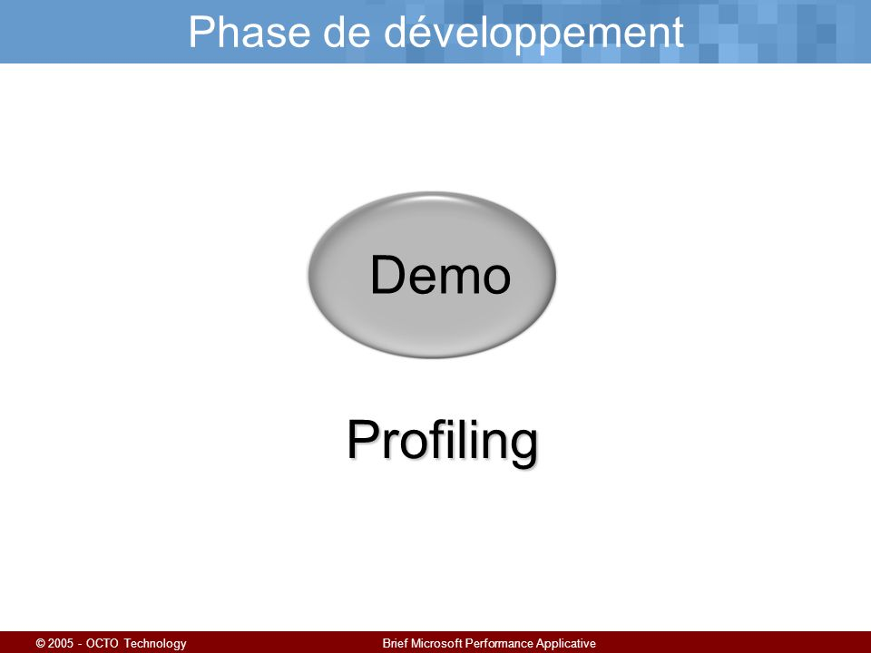 © 2005 - OCTO TechnologyBrief Microsoft Performance Applicative Phase de développement Demo Profiling