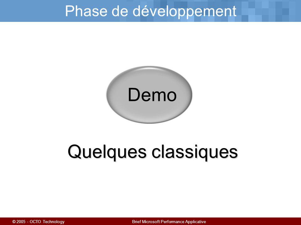 © 2005 - OCTO TechnologyBrief Microsoft Performance Applicative Phase de développement Demo Quelques classiques