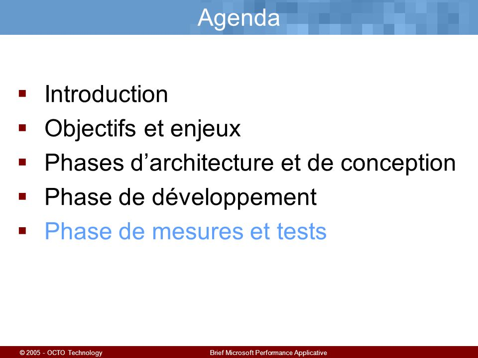 © 2005 - OCTO TechnologyBrief Microsoft Performance Applicative Agenda Introduction Objectifs et enjeux Phases darchitecture et de conception Phase de