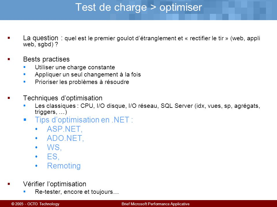 © 2005 - OCTO TechnologyBrief Microsoft Performance Applicative Test de charge > optimiser La question : quel est le premier goulot détranglement et «