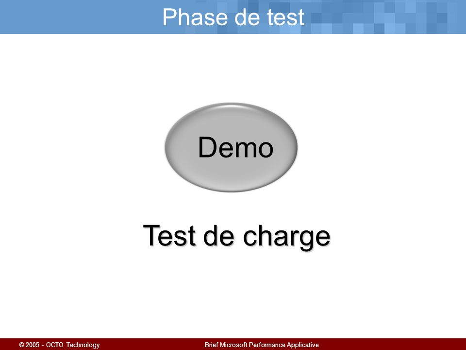 © 2005 - OCTO TechnologyBrief Microsoft Performance Applicative Phase de test Demo Test de charge