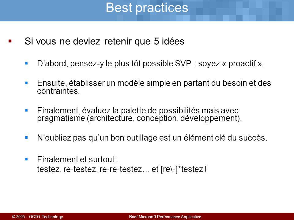 © 2005 - OCTO TechnologyBrief Microsoft Performance Applicative Best practices Si vous ne deviez retenir que 5 idées Dabord, pensez-y le plus tôt possible SVP : soyez « proactif ».