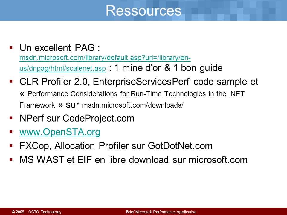 © 2005 - OCTO TechnologyBrief Microsoft Performance Applicative Ressources Un excellent PAG : msdn.microsoft.com/library/default.asp?url=/library/en-