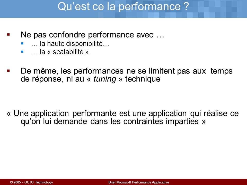 © 2005 - OCTO TechnologyBrief Microsoft Performance Applicative Quest ce la performance ? Ne pas confondre performance avec … … la haute disponibilité