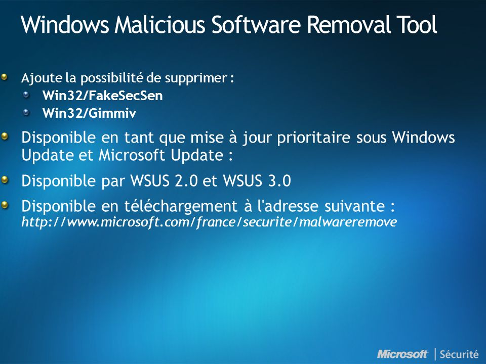 Windows Malicious Software Removal Tool Ajoute la possibilité de supprimer : Win32/FakeSecSen Win32/Gimmiv Disponible en tant que mise à jour prioritaire sous Windows Update et Microsoft Update : Disponible par WSUS 2.0 et WSUS 3.0 Disponible en téléchargement à l adresse suivante : http://www.microsoft.com/france/securite/malwareremove