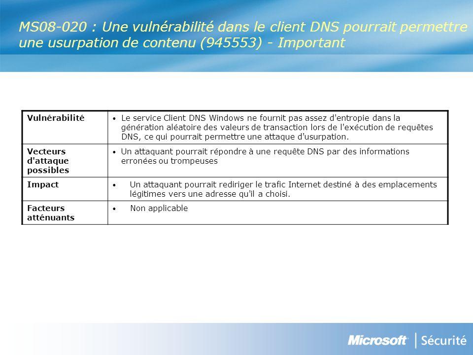 MS08-020 : Une vulnérabilité dans le client DNS pourrait permettre une usurpation de contenu (945553) - Important Vulnérabilité Le service Client DNS Windows ne fournit pas assez d entropie dans la génération aléatoire des valeurs de transaction lors de l exécution de requêtes DNS, ce qui pourrait permettre une attaque d usurpation.