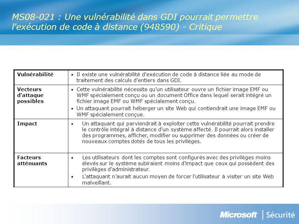 MS08-021 : Une vulnérabilité dans GDI pourrait permettre l exécution de code à distance (948590) - Critique Vulnérabilité Il existe une vulnérabilité d exécution de code à distance liée au mode de traitement des calculs d entiers dans GDI.