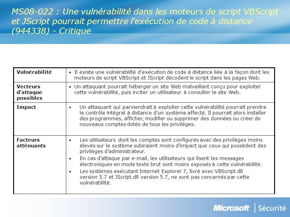 MS08-022 : Une vulnérabilité dans les moteurs de script VBScript et JScript pourrait permettre l exécution de code à distance (944338) - Critique Vulnérabilité Il existe une vulnérabilité d exécution de code à distance liée à la façon dont les moteurs de script VBScript et JScript décodent le script dans les pages Web.
