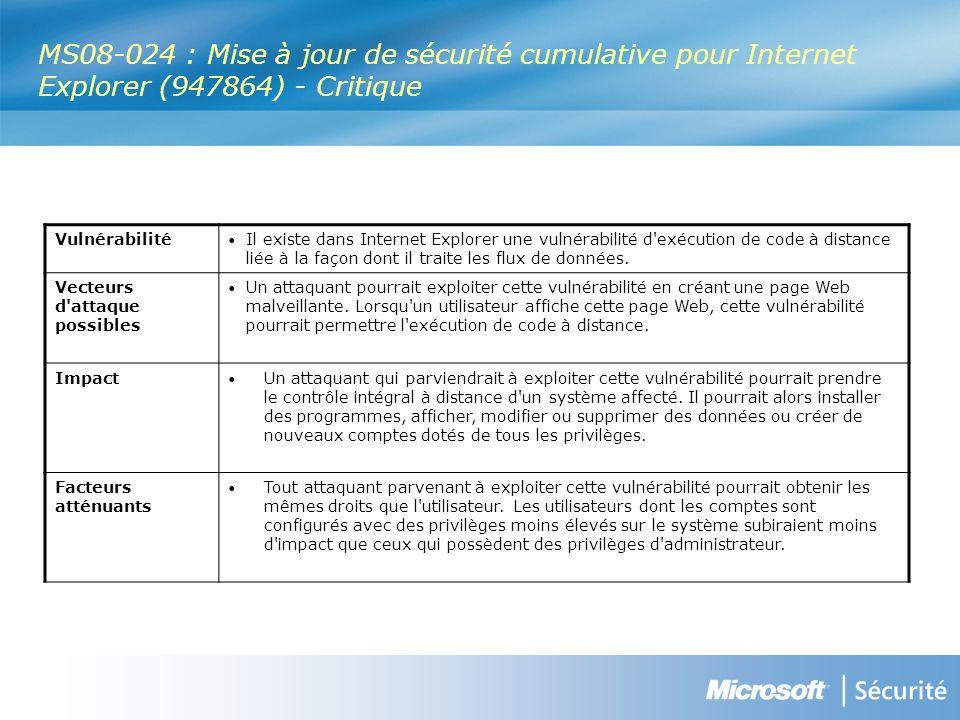 MS08-024 : Mise à jour de sécurité cumulative pour Internet Explorer (947864) - Critique Vulnérabilité Il existe dans Internet Explorer une vulnérabilité d exécution de code à distance liée à la façon dont il traite les flux de données.