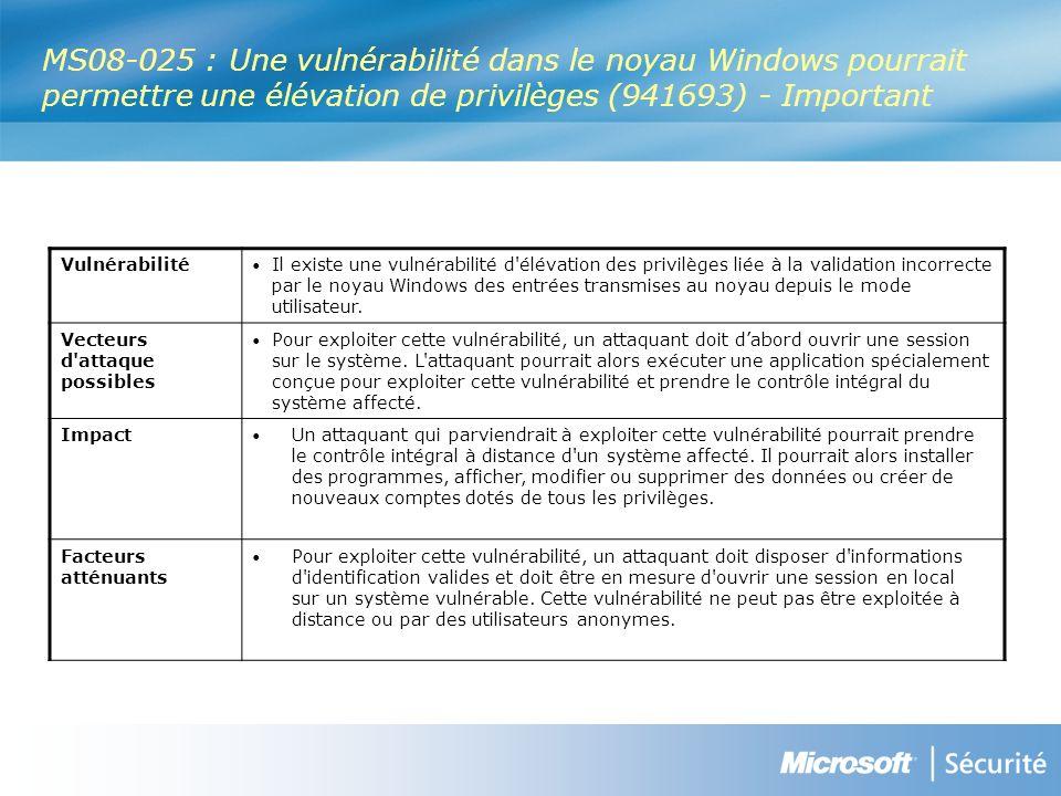 MS08-025 : Une vulnérabilité dans le noyau Windows pourrait permettre une élévation de privilèges (941693) - Important Vulnérabilité Il existe une vulnérabilité d élévation des privilèges liée à la validation incorrecte par le noyau Windows des entrées transmises au noyau depuis le mode utilisateur.
